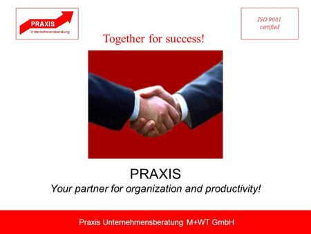 PRAXIS Your partner for organization and productivity! Praxis Unternehmensberatung M+WT GmbH Together for success! ISO 9001 certified.