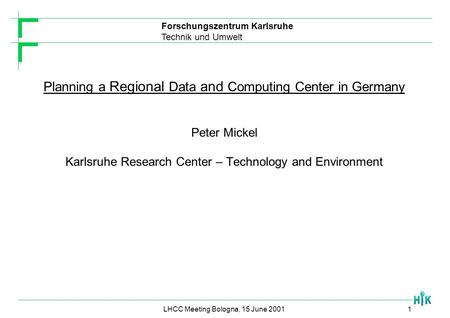 Forschungszentrum Karlsruhe Technik und Umwelt LHCC Meeting Bologna, 15 June 20011 Planning a Regional Data and Computing Center in Germany Peter Mickel.