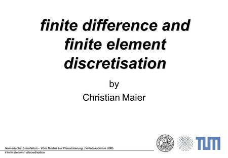 Numerische Simulation – Vom Modell zur Visualisierung, Ferienakademie 2005 Finite element discretisation finite difference and finite element discretisation.