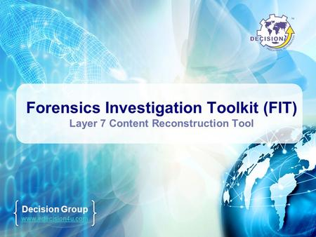 Decision Group www.edecision4u.com Forensics Investigation Toolkit (FIT) Layer 7 Content Reconstruction Tool.