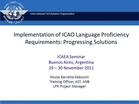 Implementation of ICAO Language Proficiency Requirements: Progressing Solutions ICAEA Seminar Buenos Aires, Argentina 29 – 30 November 2011 Nicole Barrette-Sabourin.