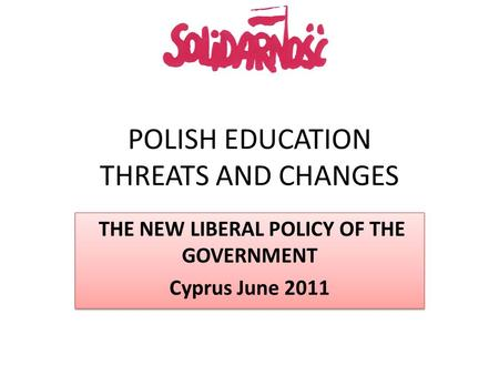 POLISH EDUCATION THREATS AND CHANGES THE NEW LIBERAL POLICY OF THE GOVERNMENT Cyprus June 2011 THE NEW LIBERAL POLICY OF THE GOVERNMENT Cyprus June 2011.
