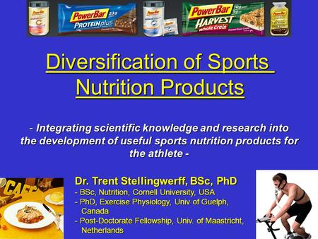 Diversification of Sports Nutrition Products Dr. Trent Stellingwerff, BSc, PhD - BSc, Nutrition, Cornell University, USA - PhD, Exercise Physiology, Univ.