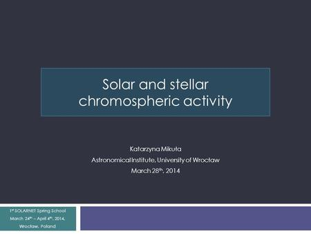 Solar and stellar chromospheric activity Katarzyna Mikuła Astronomical Institute, University of Wrocław March 28 th, 2014 1 st SOLARNET Spring School March.
