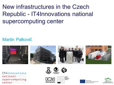 New infrastructures in the Czech Republic - IT4Innovations national supercomputing center Martin Palkovič