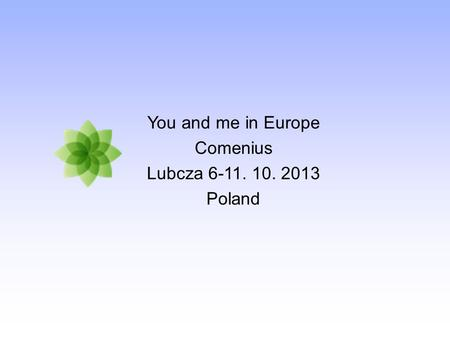 You and me in Europe Comenius Lubcza 6-11. 10. 2013 Poland.