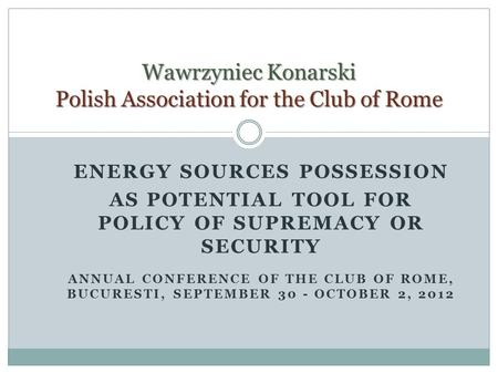 ENERGY SOURCES POSSESSION AS POTENTIAL TOOL FOR POLICY OF SUPREMACY OR SECURITY ANNUAL CONFERENCE OF THE CLUB OF ROME, BUCURESTI, SEPTEMBER 30 - OCTOBER.
