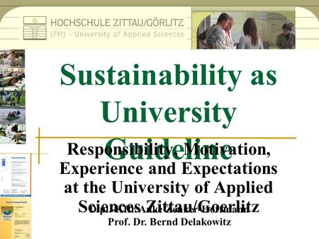 Dipl.-Kffr. Anke Zenker-Hoffmann Prof. Dr. Bernd Delakowitz Sustainability as University Guideline Responsibility, Motivation, Experience and Expectations.