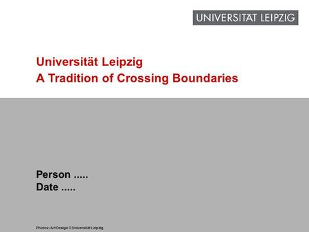 1 www.uni-leipzig.de Universität Leipzig A Tradition of Crossing Boundaries Person..... Date..... Photos:/Art Design © Universität Leipzig.