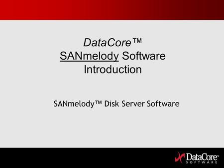 SANmelody DataCore SANmelody Software Introduction SANmelody Disk Server Software.