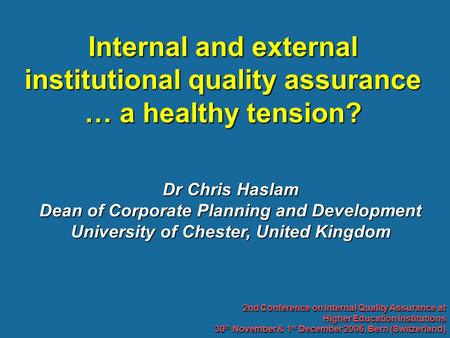 Dr Chris Haslam Dean of Corporate Planning and Development University of Chester, United Kingdom Internal and external institutional quality assurance.