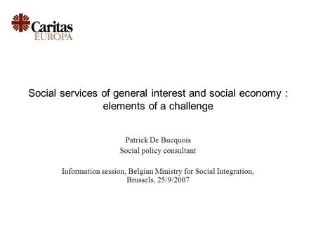 Social services of general interest and social economy : elements of a challenge Patrick De Bucquois Social policy consultant Information session, Belgian.