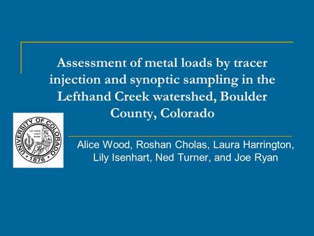 Assessment of metal loads by tracer injection and synoptic sampling in the Lefthand Creek watershed, Boulder County, Colorado Alice Wood, Roshan Cholas,