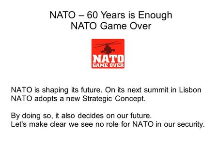 NATO is shaping its future. On its next summit in Lisbon NATO adopts a new Strategic Concept. By doing so, it also decides on our future. Let's make clear.