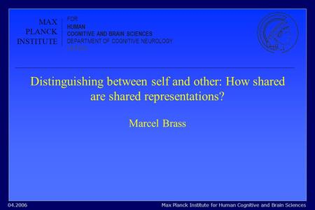 Max Planck Institute for Human Cognitive and Brain Sciences04.2006 Distinguishing between self and other: How shared are shared representations? Marcel.