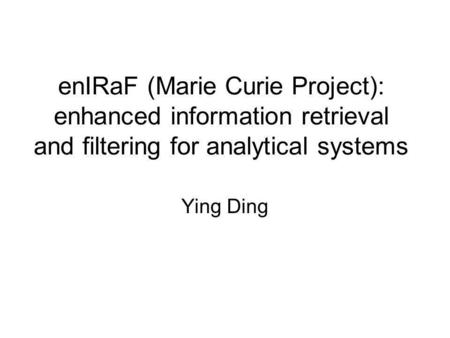 EnIRaF (Marie Curie Project): enhanced information retrieval and filtering for analytical systems Ying Ding.