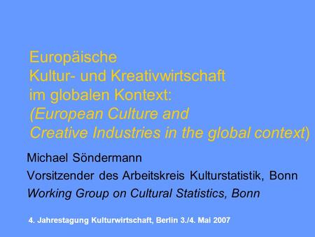 Europäische Kultur- und Kreativwirtschaft im globalen Kontext: (European Culture and Creative Industries in the global context) Michael Söndermann Vorsitzender.
