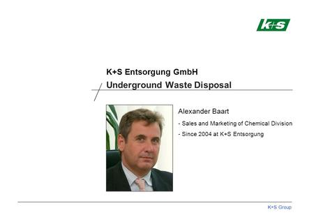 K+S Group K+S Entsorgung GmbH Alexander Baart - Sales and Marketing of Chemical Division - Since 2004 at K+S Entsorgung Underground Waste Disposal.