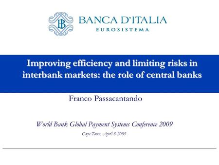 Improving efficiency and limiting risks in interbank markets: the role of central banks Franco Passacantando World Bank Global Payment Systems Conference.