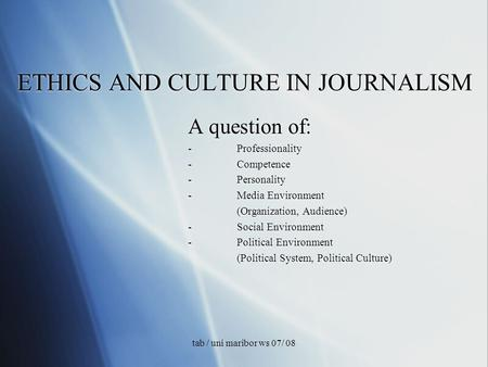 Tab / uni maribor ws 07/ 08 ETHICS AND CULTURE IN JOURNALISM A question of: -Professionality -Competence -Personality -Media Environment (Organization,