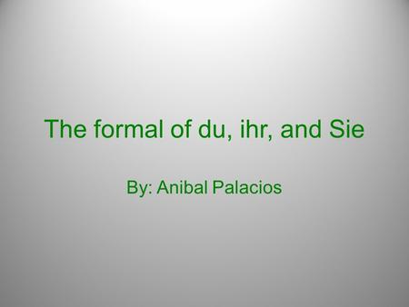 The formal of du, ihr, and Sie By: Anibal Palacios.