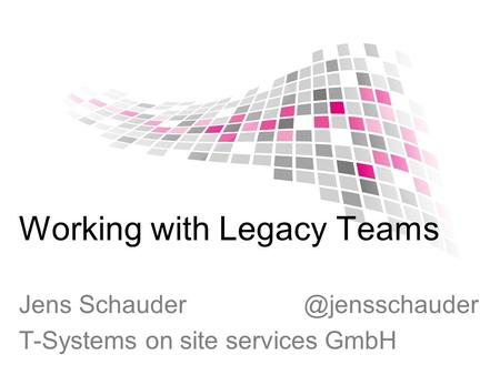 Working with Legacy Teams Jens T-Systems on site services GmbH.