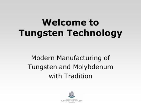 Welcome to Tungsten Technology Modern Manufacturing of Tungsten and Molybdenum with Tradition.