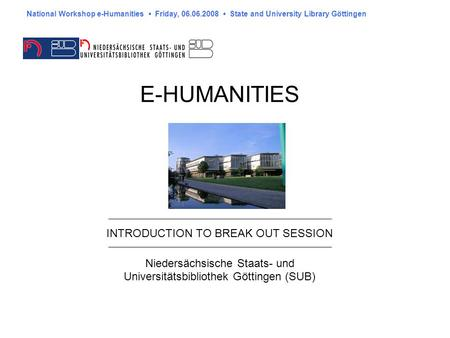 E-HUMANITIES INTRODUCTION TO BREAK OUT SESSION Niedersächsische Staats- und Universitätsbibliothek Göttingen (SUB) National Workshop e-Humanities Friday,