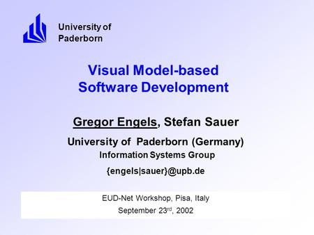 Visual Model-based Software Development EUD-Net Workshop, Pisa, Italy September 23 rd, 2002 University of Paderborn Gregor Engels, Stefan Sauer University.
