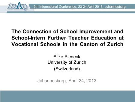 5th International Conference, 23-24 April 2013, Johannesburg The Connection of School Improvement and School-Intern Further Teacher Education at Vocational.
