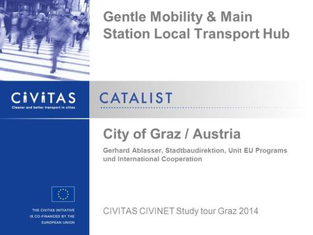 Gentle Mobility & Main Station Local Transport Hub City of Graz / Austria Gerhard Ablasser, Stadtbaudirektion, Unit EU Programs und International Cooperation.