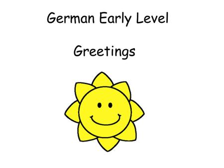 German Early Level Greetings. Early Level Significant Aspects of Learning Use language in a range of contexts and across learning Develop confidence and.