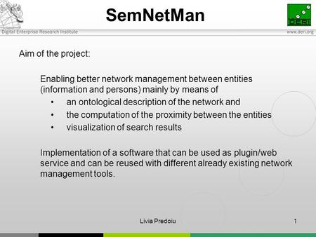 Livia Predoiu1 SemNetMan Aim of the project: Enabling better network management between entities (information and persons) mainly by means of an ontological.