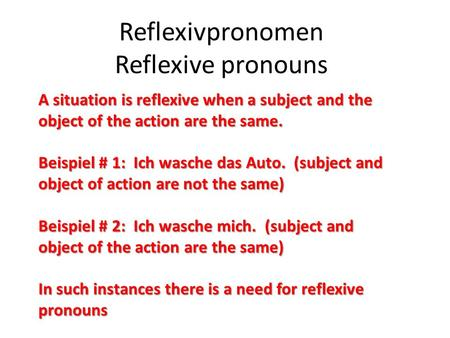 Reflexivpronomen Reflexive pronouns A situation is reflexive when a subject and the object of the action are the same. Beispiel # 1: Ich wasche das Auto.
