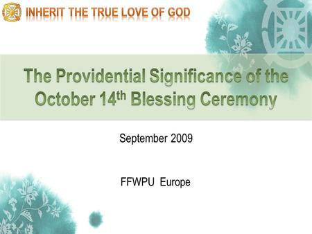 1 FFWPU Europe September 2009. 2 Providential course for the creation of Cheon Il Guk Providential events in 2009 Meaning of October 14 th Blessing Ceremony.