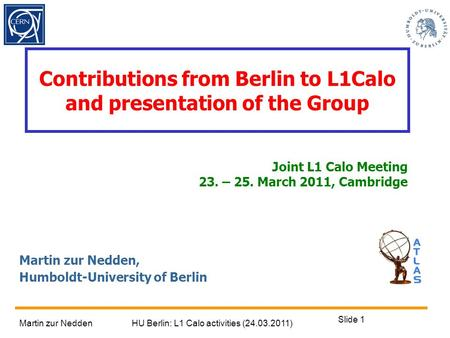 Martin zur NeddenHU Berlin: L1 Calo activities (24.03.2011) Slide 1 Contributions from Berlin to L1Calo and presentation of the Group Martin zur Nedden,
