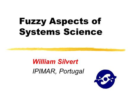 Fuzzy Aspects of Systems Science William Silvert IPIMAR, Portugal.