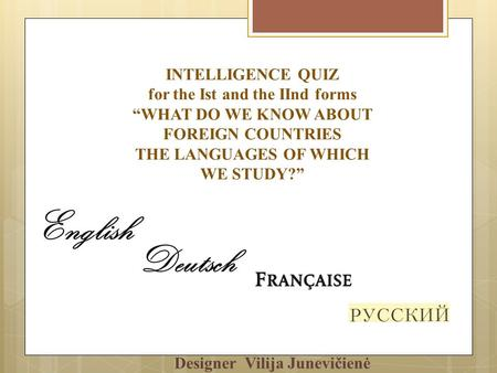 INTELLIGENCE QUIZ for the Ist and the IInd forms WHAT DO WE KNOW ABOUT FOREIGN COUNTRIES THE LANGUAGES OF WHICH WE STUDY? Designer Vilija Junevičienė