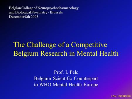 I. Pelc – BCNBP 2005 Prof. I. Pelc Belgium Scientific Counterpart to WHO Mental Health Europe The Challenge of a Competitive Belgium Research in Mental.