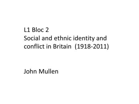 L1 Bloc 2 Social and ethnic identity and conflict in Britain (1918-2011) John Mullen.