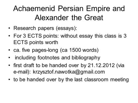 Achaemenid Persian Empire and Alexander the Great Research papers (essays): For 3 ECTS points: without essay this class is 3 ECTS points worth ca. five.