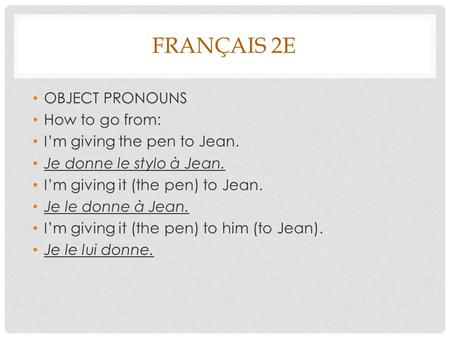 FRANÇAIS 2E OBJECT PRONOUNS How to go from: Im giving the pen to Jean. Je donne le stylo à Jean. Im giving it (the pen) to Jean. Je le donne à Jean. Im.