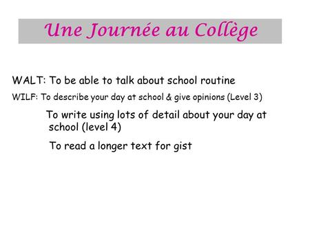 Une Journée au Collège WALT: To be able to talk about school routine WILF: To describe your day at school & give opinions (Level 3) To write using lots.