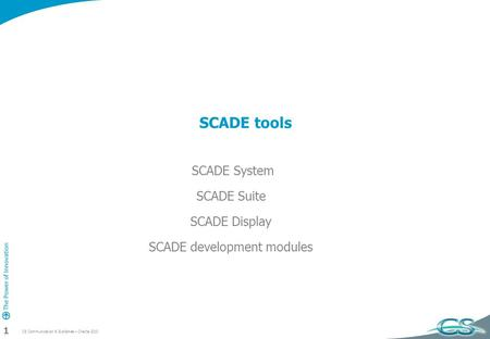 CS Communication & Systèmes – Charte 2010 1 SCADE tools SCADE System SCADE Suite SCADE Display SCADE development modules.