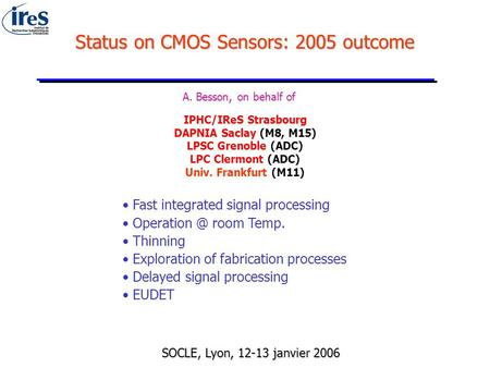 Status on CMOS Sensors: 2005 outcome A. Besson, on behalf of IPHC/IReS Strasbourg DAPNIA Saclay (M8, M15) LPSC Grenoble (ADC) LPC Clermont (ADC) Univ.