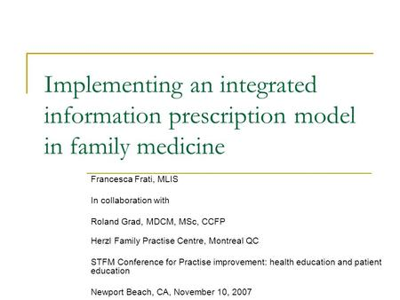 Implementing an integrated information prescription model in family medicine Francesca Frati, MLIS In collaboration with Roland Grad, MDCM, MSc, CCFP Herzl.