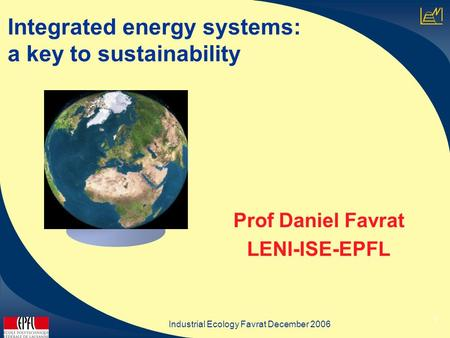 Industrial Ecology Favrat December 2006 1 Integrated energy systems: a key to sustainability Prof Daniel Favrat LENI-ISE-EPFL.