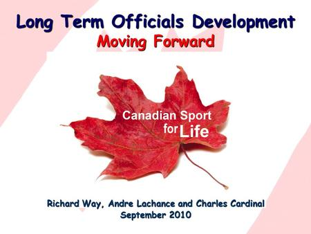 Long Term Officials Development Moving Forward Richard Way, Andre Lachance and Charles Cardinal September 2010.