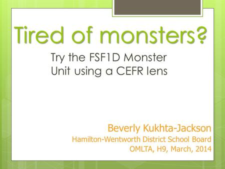 Tired of monsters? Try the FSF1D Monster Unit using a CEFR lens Beverly Kukhta-Jackson Hamilton-Wentworth District School Board OMLTA, H9, March, 2014.