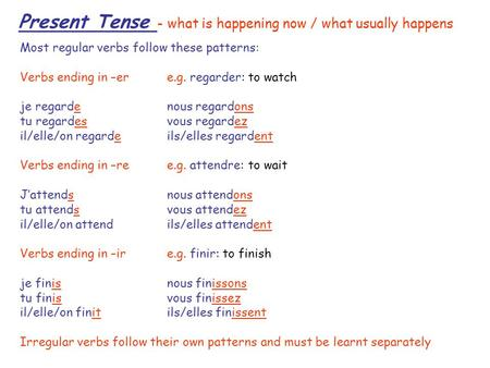 Present Tense - what is happening now / what usually happens Most regular verbs follow these patterns: Verbs ending in –er e.g. regarder: to watch je regardenous.